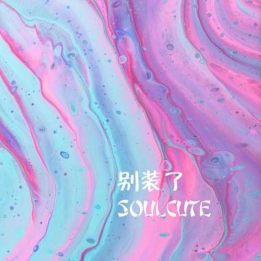 Soulcute - 别装了